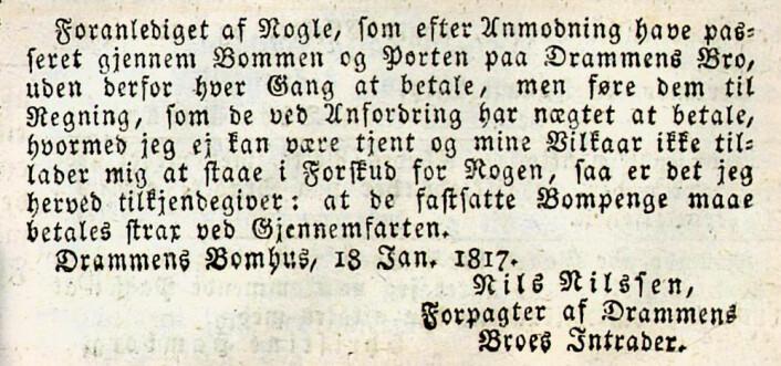 Foranlediget af Nogle, som efter Anmodning have passeret gjennem Bommen og Porten paa Drammens Bro, uden derfor hver Gang at betale, men føre dem til Regning, som de ved Anfordring har nægtet at betale, hvormed jeg ej kan være tjent og mine Vilkaar ikke tillader mig at staae i Forskud for Nogen, saa er det jeg herved tilkjendegiver: at de fastsatte Bompenge maae betales strax ved Gjennemfarten. Drammens Tidende, 1817